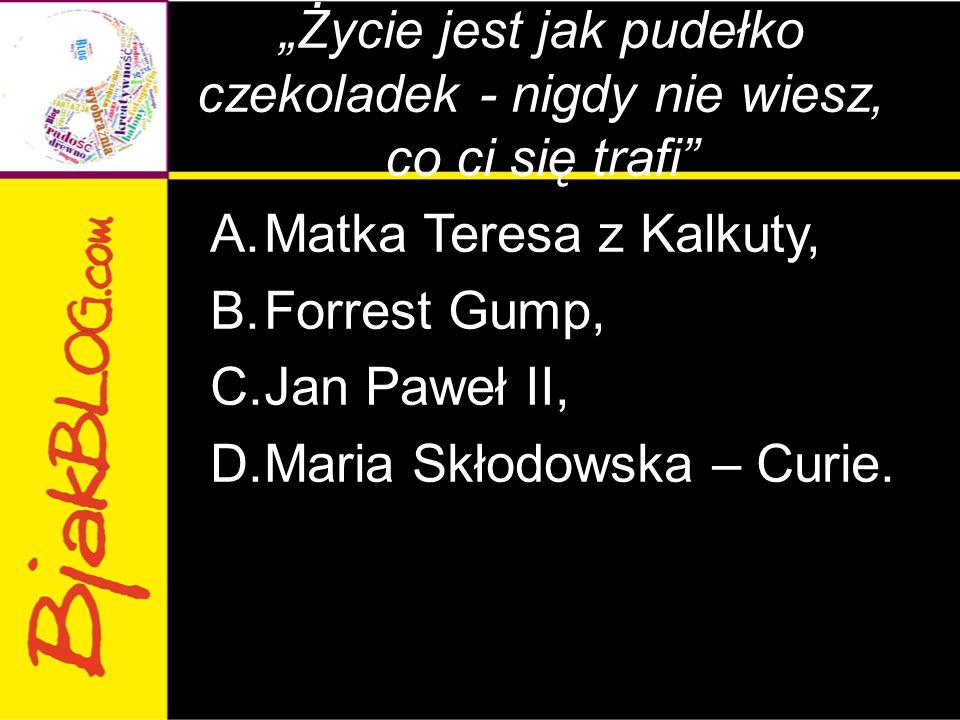 """""""Życie jest jak pudełko czekoladek - nigdy nie wiesz, co ci się trafi"""" A.Matka Teresa z Kalkuty, B.Forrest Gump, C.Jan Paweł II, D.Maria Skłodowska –"""