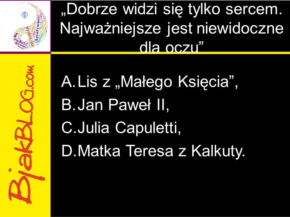 """""""Człowiek jest wielki nie przez to, co posiada, lecz przez to, kim jest; nie przez to, co ma, lecz przez to, czym dzieli się z innym A.Mały Książę, B.Romeo Monteki, C.Adam Mickiewicz, D.Jan Paweł II."""