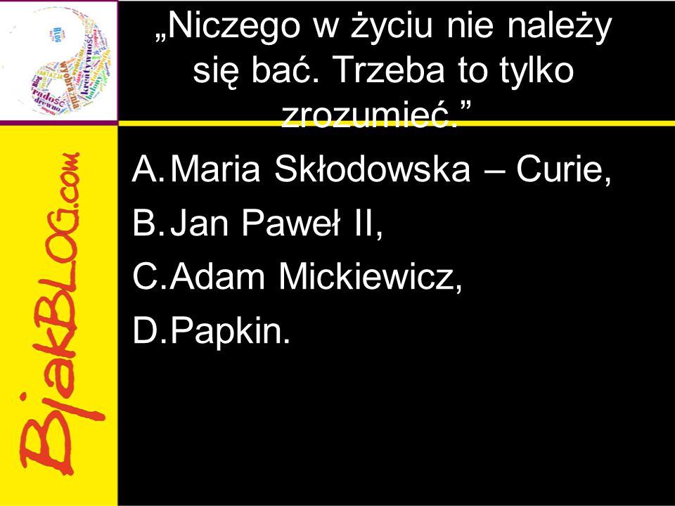 """""""Niczego w życiu nie należy się bać. Trzeba to tylko zrozumieć."""" A.Maria Skłodowska – Curie, B.Jan Paweł II, C.Adam Mickiewicz, D.Papkin."""