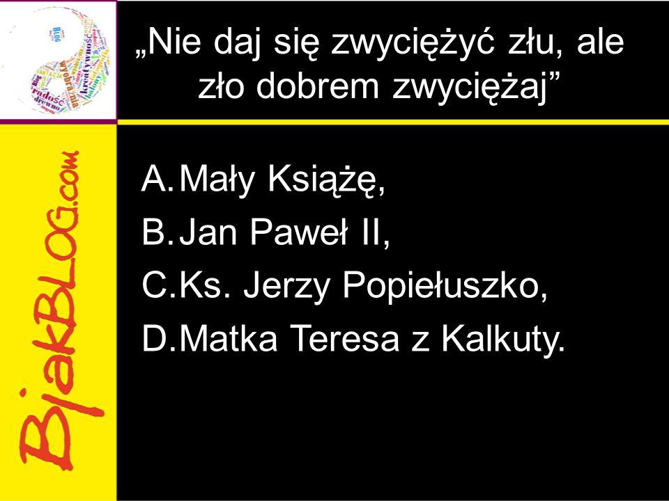 """""""Nie daj się zwyciężyć złu, ale zło dobrem zwyciężaj"""" A.Mały Książę, B.Jan Paweł II, C.Ks. Jerzy Popiełuszko, D.Matka Teresa z Kalkuty."""