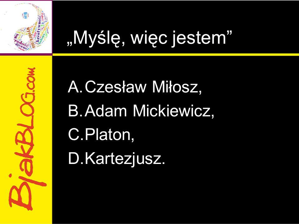 """""""Myślę, więc jestem"""" A.Czesław Miłosz, B.Adam Mickiewicz, C.Platon, D.Kartezjusz."""