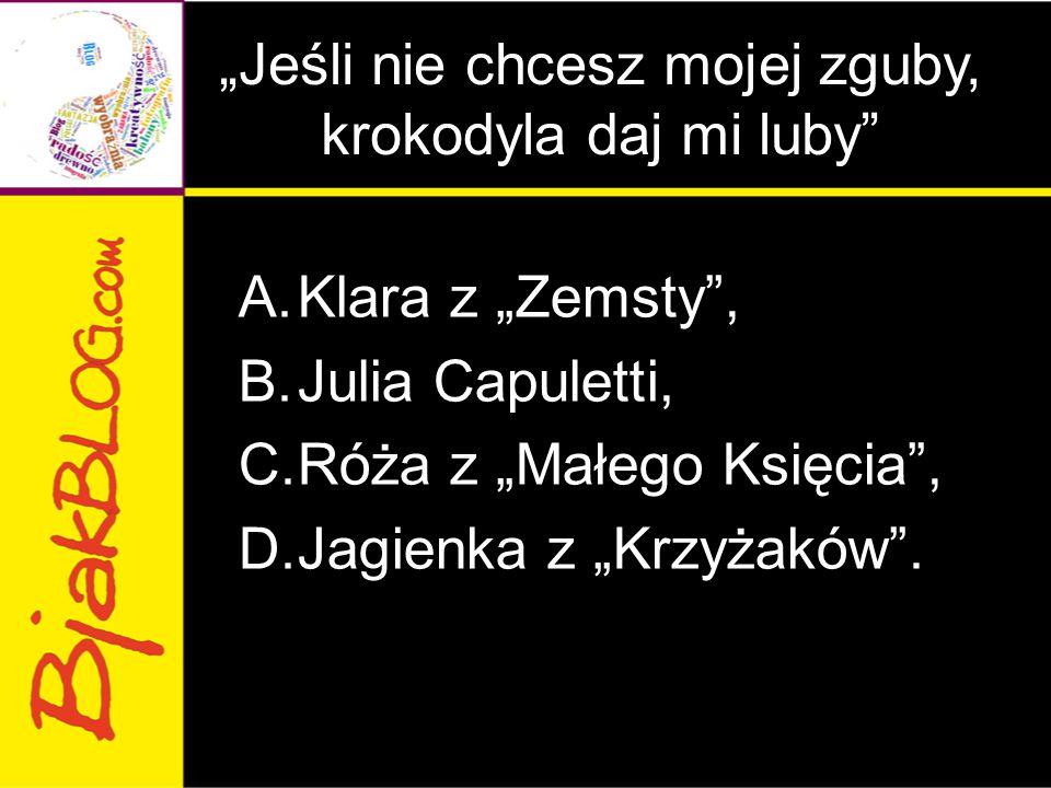 """""""Jeśli nie chcesz mojej zguby, krokodyla daj mi luby"""" A.Klara z """"Zemsty"""", B.Julia Capuletti, C.Róża z """"Małego Księcia"""", D.Jagienka z """"Krzyżaków""""."""
