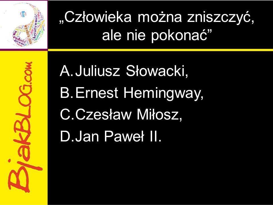 """""""Człowieka można zniszczyć, ale nie pokonać"""" A.Juliusz Słowacki, B.Ernest Hemingway, C.Czesław Miłosz, D.Jan Paweł II."""