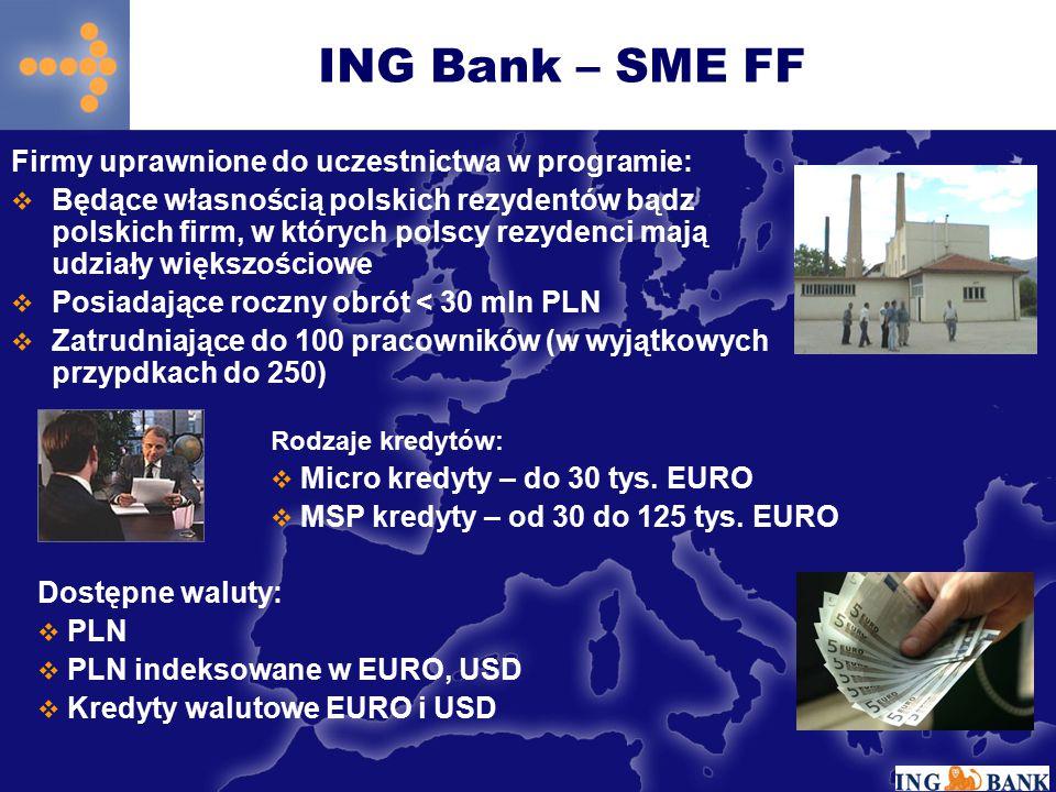 ING Bank – SME FF Firmy uprawnione do uczestnictwa w programie:  Będące własnością polskich rezydentów bądz polskich firm, w których polscy rezydenci mają udziały większościowe  Posiadające roczny obrót < 30 mln PLN  Zatrudniające do 100 pracowników (w wyjątkowych przypdkach do 250) Rodzaje kredytów:  Micro kredyty – do 30 tys.