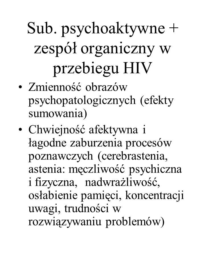 Sub. psychoaktywne + zespół organiczny w przebiegu HIV Zmienność obrazów psychopatologicznych (efekty sumowania) Chwiejność afektywna i łagodne zaburz