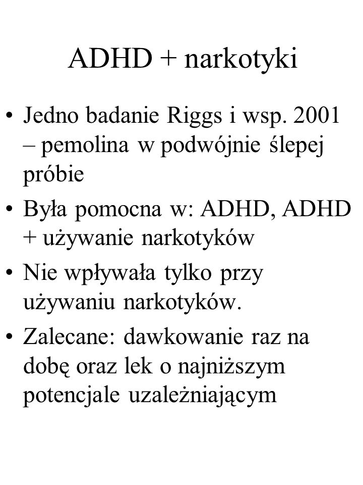 ADHD + narkotyki Jedno badanie Riggs i wsp. 2001 – pemolina w podwójnie ślepej próbie Była pomocna w: ADHD, ADHD + używanie narkotyków Nie wpływała ty