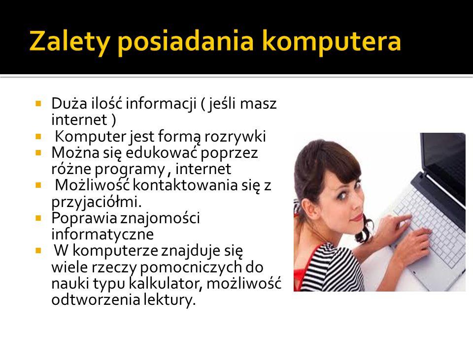  Duża ilość informacji ( jeśli masz internet )  Komputer jest formą rozrywki  Można się edukować poprzez różne programy, internet  Możliwość kontaktowania się z przyjaciółmi.