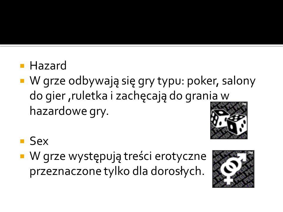  Hazard  W grze odbywają się gry typu: poker, salony do gier,ruletka i zachęcają do grania w hazardowe gry.