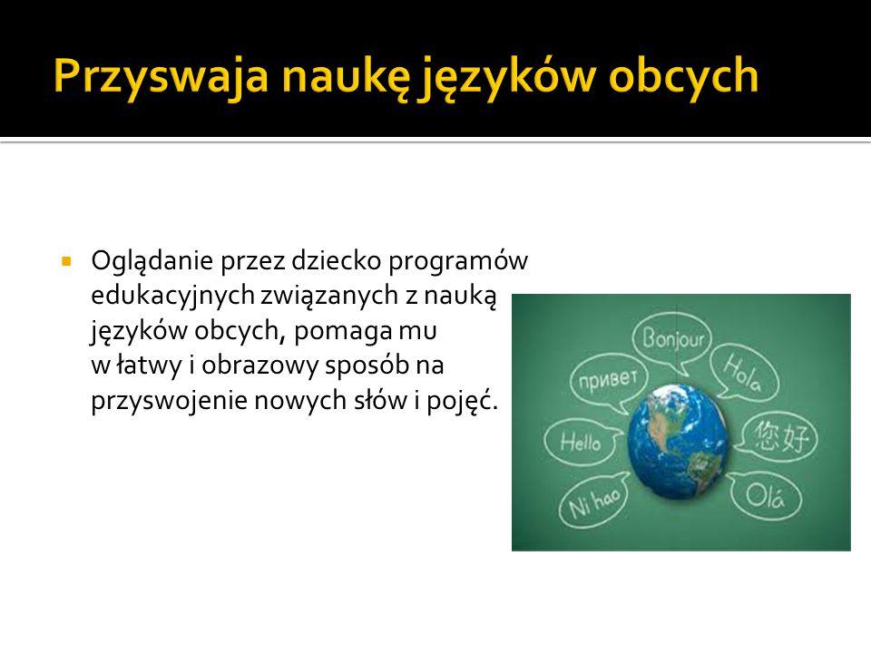  Oglądanie przez dziecko programów edukacyjnych związanych z nauką języków obcych, pomaga mu w łatwy i obrazowy sposób na przyswojenie nowych słów i pojęć.