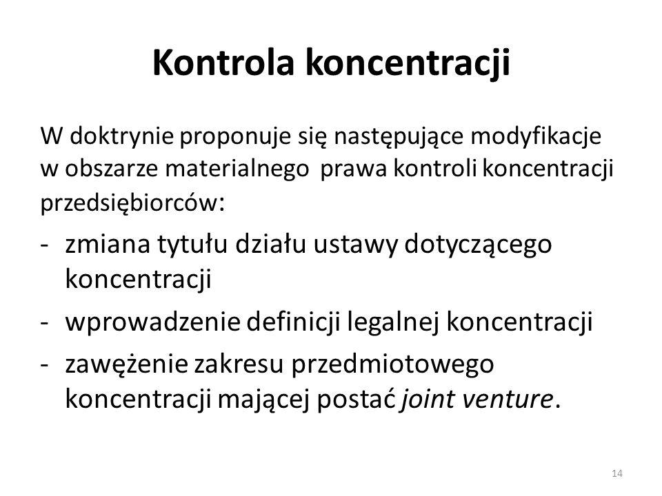 Kontrola koncentracji W doktrynie proponuje się następujące modyfikacje w obszarze materialnego prawa kontroli koncentracji przedsiębiorców : -zmiana tytułu działu ustawy dotyczącego koncentracji -wprowadzenie definicji legalnej koncentracji -zawężenie zakresu przedmiotowego koncentracji mającej postać joint venture.