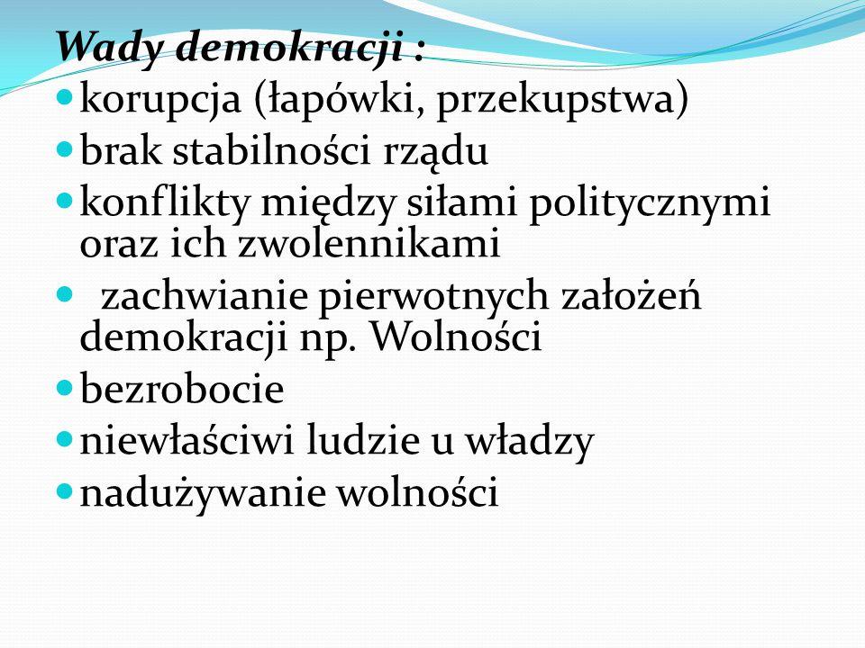 Wady demokracji : korupcja (łapówki, przekupstwa) brak stabilności rządu konflikty między siłami politycznymi oraz ich zwolennikami zachwianie pierwotnych założeń demokracji np.