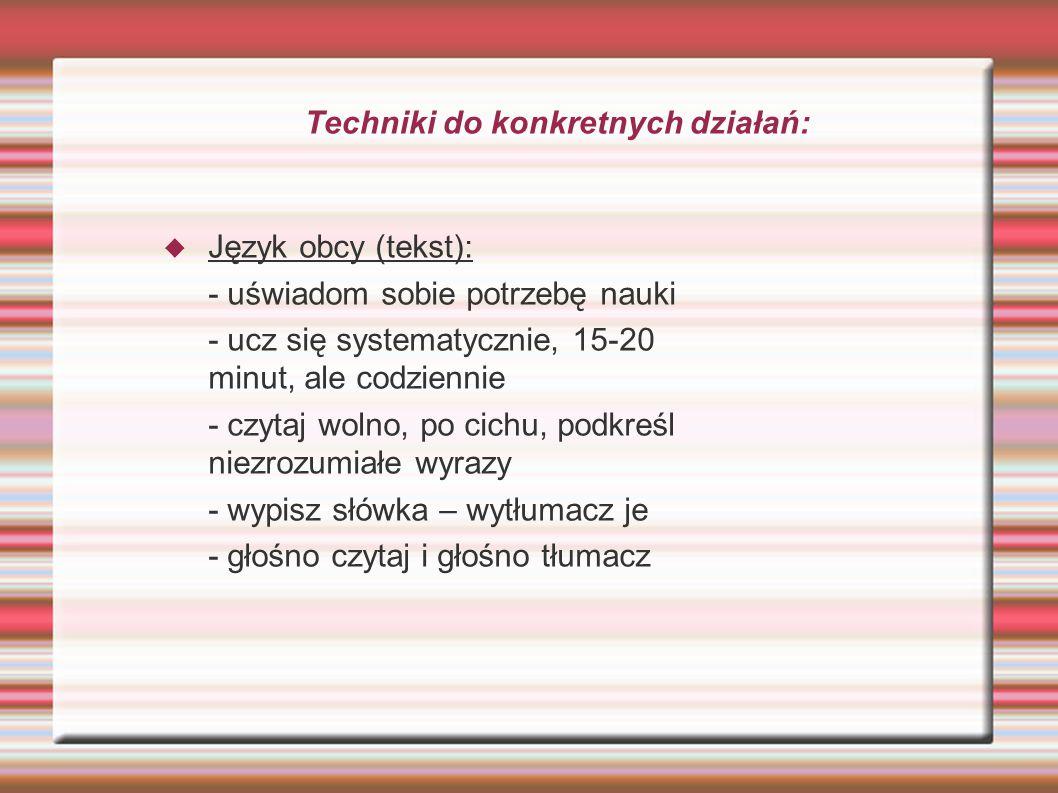 Techniki do konkretnych działań:  Język obcy (tekst): - uświadom sobie potrzebę nauki - ucz się systematycznie, 15-20 minut, ale codziennie - czytaj wolno, po cichu, podkreśl niezrozumiałe wyrazy - wypisz słówka – wytłumacz je - głośno czytaj i głośno tłumacz