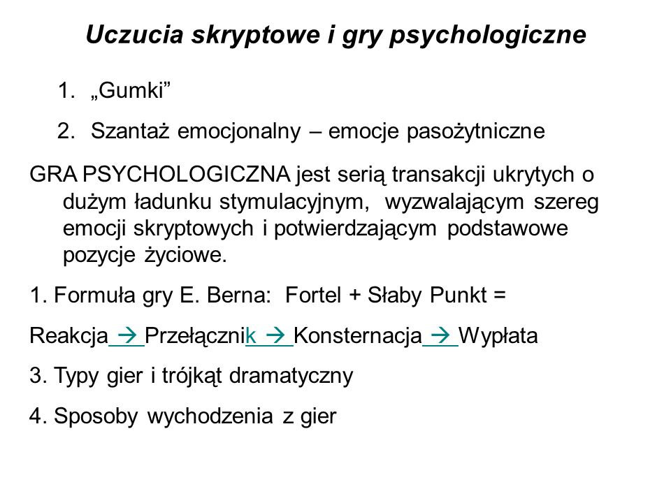 """Uczucia skryptowe i gry psychologiczne 1.""""Gumki 2.Szantaż emocjonalny – emocje pasożytniczne GRA PSYCHOLOGICZNA jest serią transakcji ukrytych o dużym ładunku stymulacyjnym, wyzwalającym szereg emocji skryptowych i potwierdzającym podstawowe pozycje życiowe."""