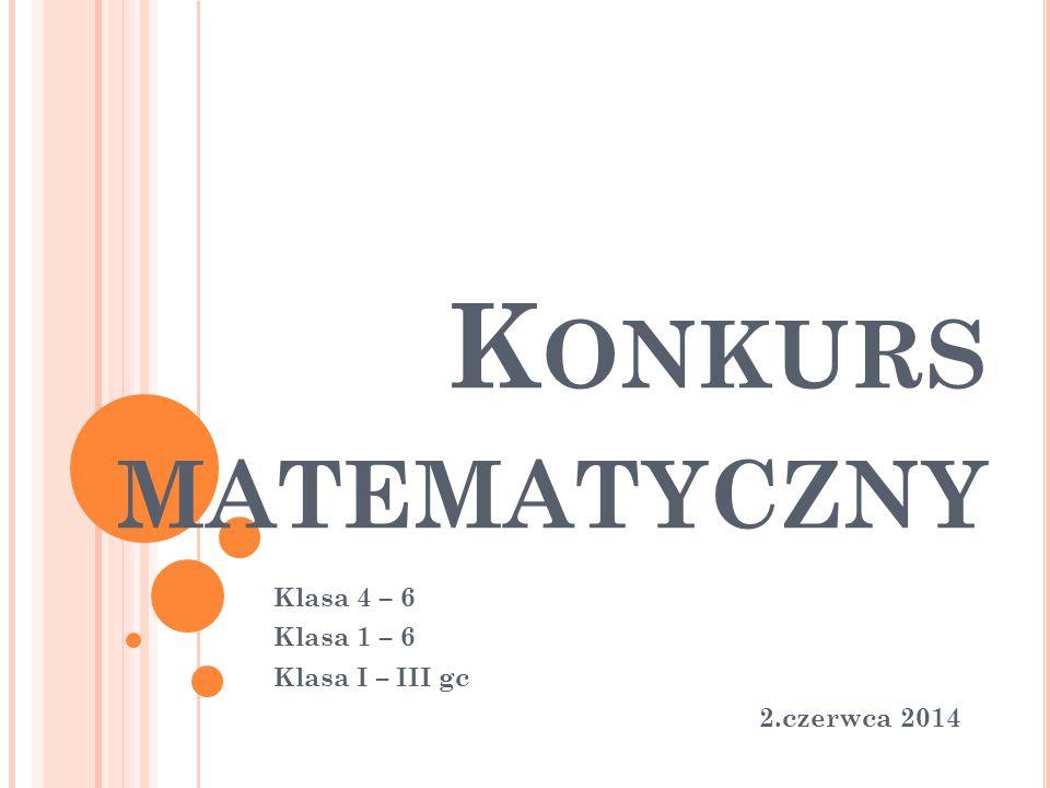 K ONKURS MATEMATYCZNY Klasa 4 – 6 Klasa 1 – 6 Klasa I – III gc 2.czerwca 2014