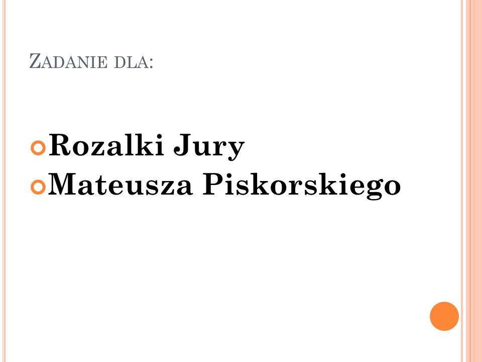 Z ADANIE DLA : Rozalki Jury Mateusza Piskorskiego