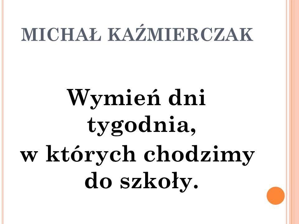 MICHAŁ KAŹMIERCZAK Wymień dni tygodnia, w których chodzimy do szkoły.