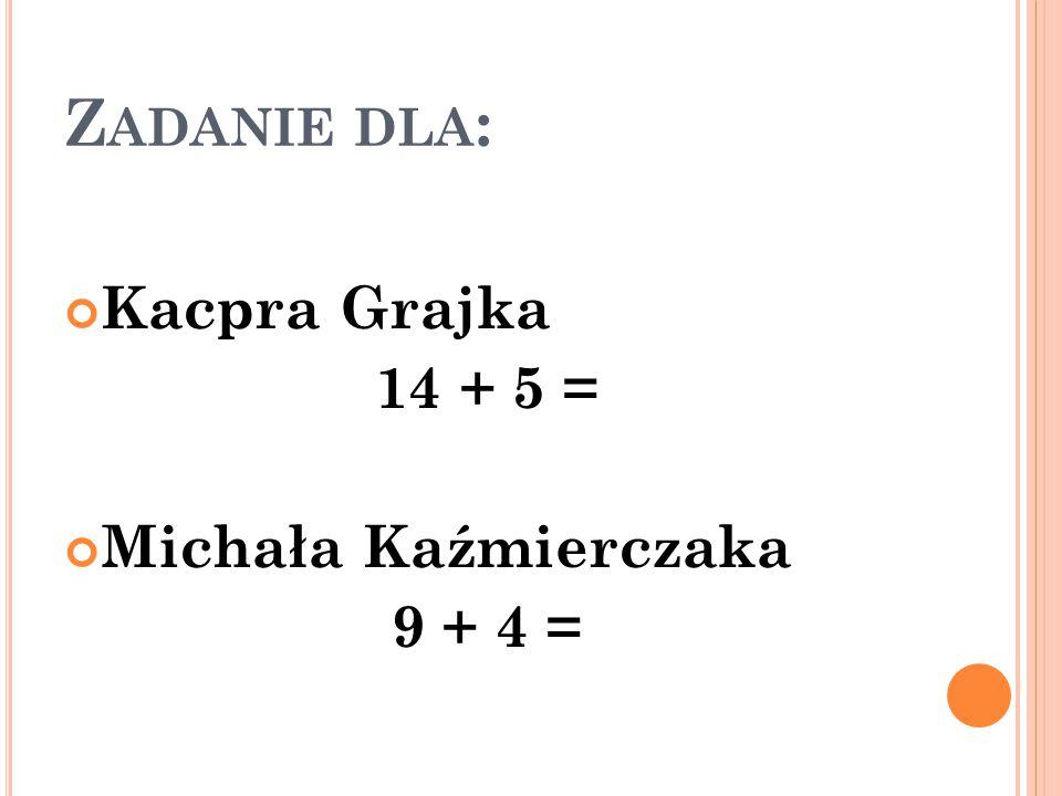 Z ADANIE DLA : Kacpra Grajka 14 + 5 = Michała Kaźmierczaka 9 + 4 =