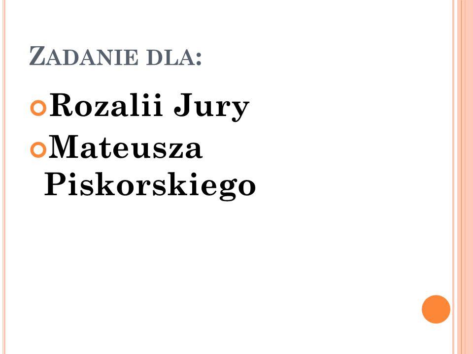 Z ADANIE DLA : Rozalii Jury Mateusza Piskorskiego