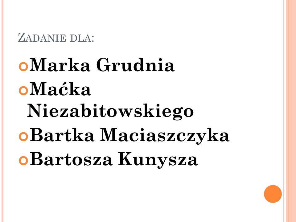 Z ADANIE DLA : Marka Grudnia Maćka Niezabitowskiego Bartka Maciaszczyka Bartosza Kunysza