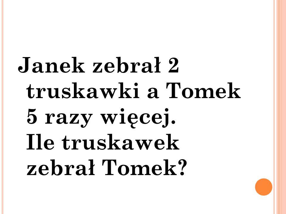 Janek zebrał 2 truskawki a Tomek 5 razy więcej. Ile truskawek zebrał Tomek?