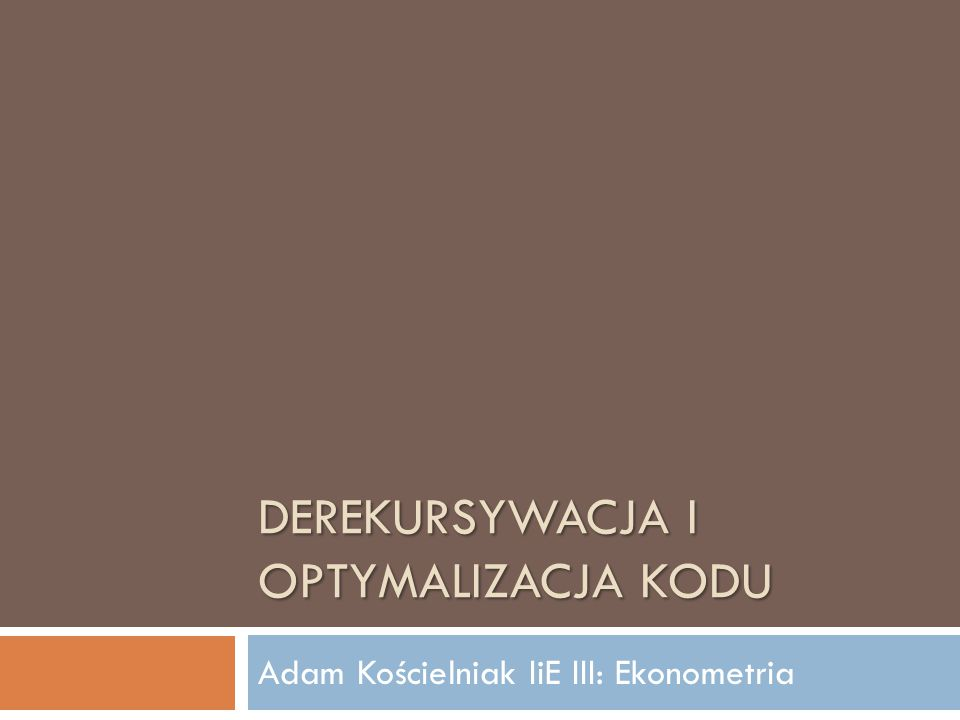DEREKURSYWACJA I OPTYMALIZACJA KODU Adam Kościelniak IiE III: Ekonometria