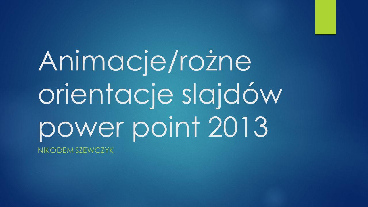 Animacje/rożne orientacje slajdów power point 2013 NIKODEM SZEWCZYK