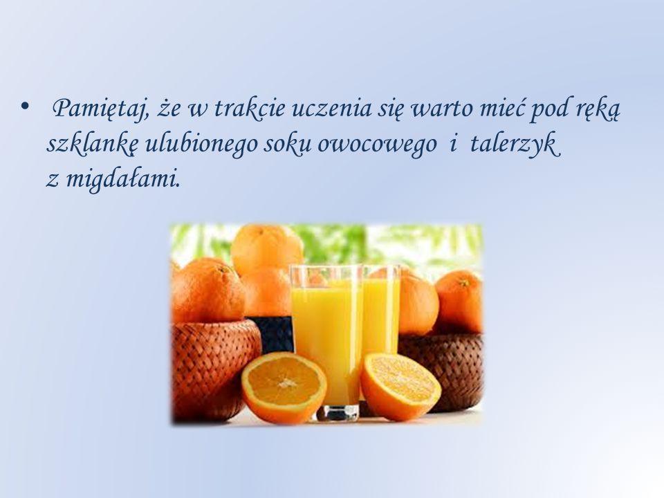 Pamiętaj, że w trakcie uczenia się warto mieć pod ręką szklankę ulubionego soku owocowego i talerzyk z migdałami.