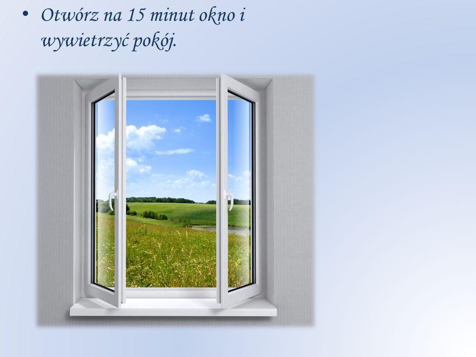 Otwórz na 15 minut okno i wywietrzyć pokój.