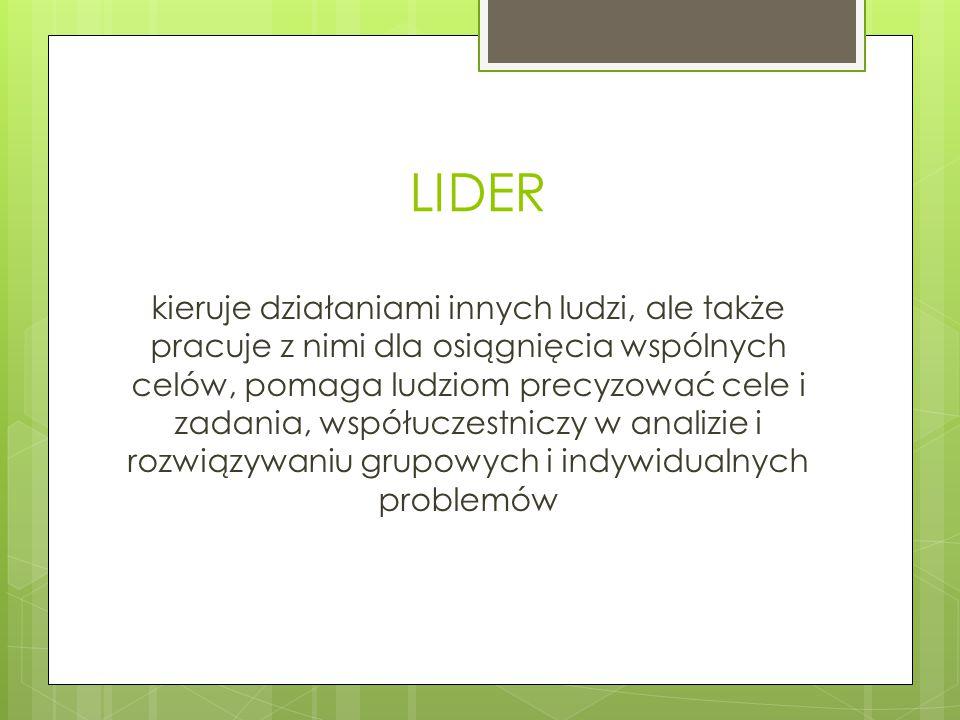 LIDER kieruje działaniami innych ludzi, ale także pracuje z nimi dla osiągnięcia wspólnych celów, pomaga ludziom precyzować cele i zadania, współuczestniczy w analizie i rozwiązywaniu grupowych i indywidualnych problemów