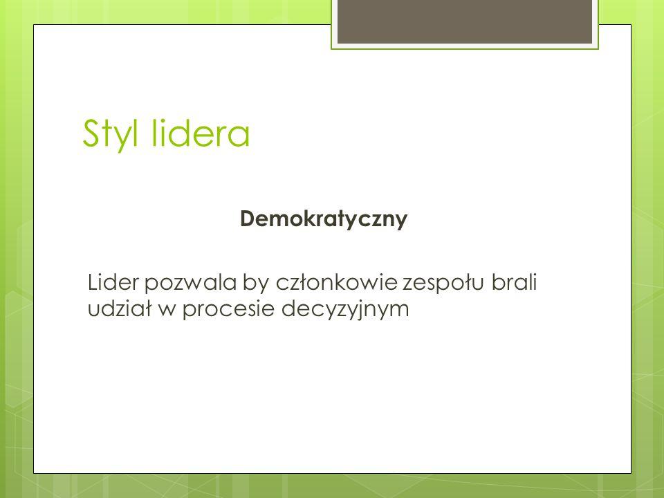 Styl lidera Demokratyczny Lider pozwala by członkowie zespołu brali udział w procesie decyzyjnym
