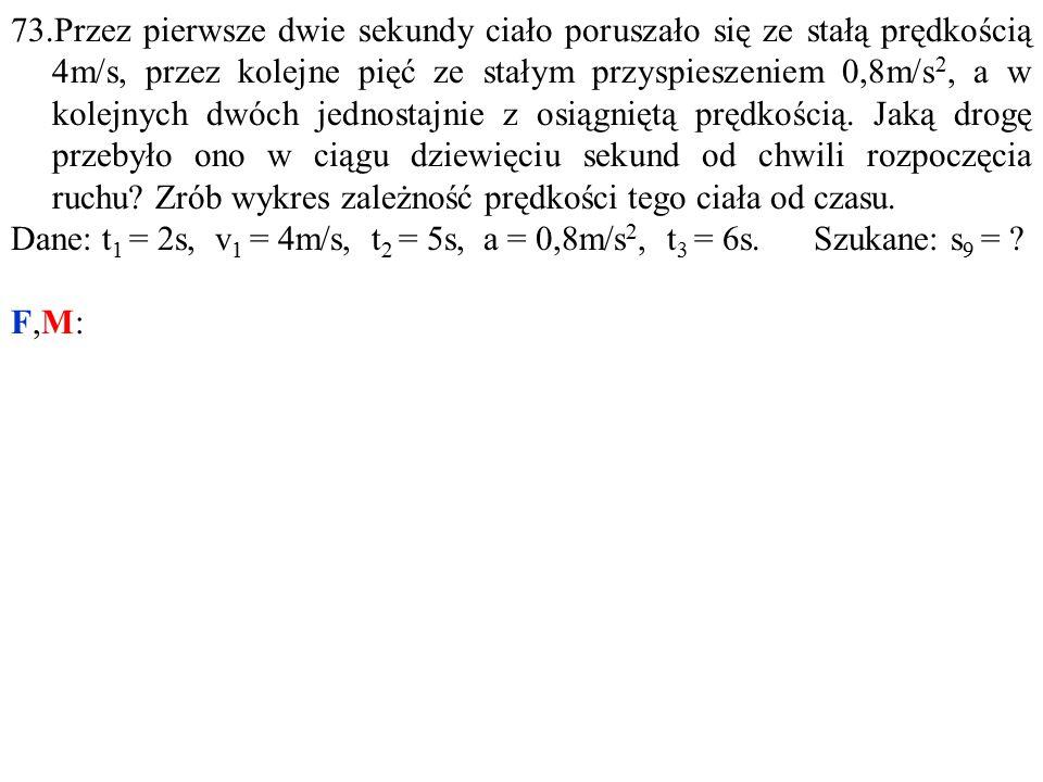 Dane: t 1 = 2s, v 1 = 4m/s, t 2 = 5s, a = 0,8m/s 2, t 3 = 6s. Szukane: s 9 = F,M: