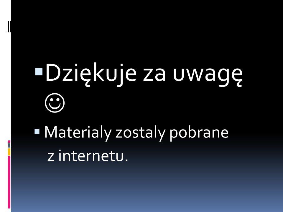  Dziękuje za uwagę  Materialy zostaly pobrane z internetu.