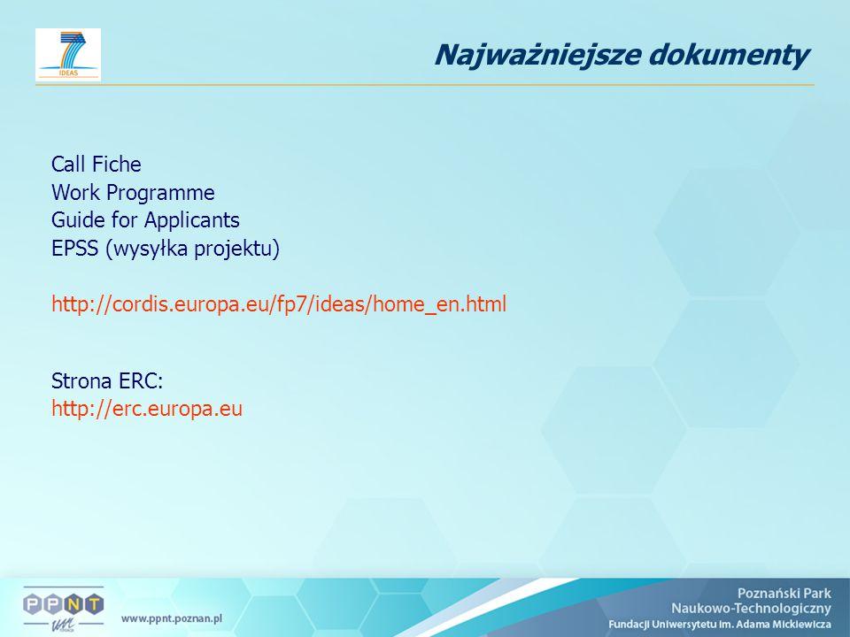 Najważniejsze dokumenty Call Fiche Work Programme Guide for Applicants EPSS (wysyłka projektu) http://cordis.europa.eu/fp7/ideas/home_en.html Strona ERC: http://erc.europa.eu