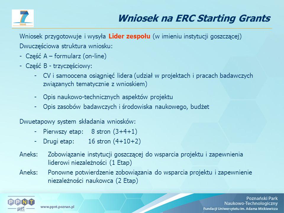 Wniosek na ERC Starting Grants Wniosek przygotowuje i wysyła Lider zespołu (w imieniu instytucji goszczącej) Dwuczęściowa struktura wniosku: - Część A – formularz (on-line) - Część B - trzyczęściowy: -CV i samoocena osiągnięć lidera (udział w projektach i pracach badawczych związanych tematycznie z wnioskiem) -Opis naukowo-technicznych aspektów projektu -Opis zasobów badawczych i środowiska naukowego, budżet Dwuetapowy system składania wniosków: -Pierwszy etap: 8 stron (3+4+1) -Drugi etap: 16 stron (4+10+2) Aneks: Zobowiązanie instytucji goszczącej do wsparcia projektu i zapewnienia liderowi niezależności (1 Etap) Aneks: Ponowne potwierdzenie zobowiązania do wsparcia projektu i zapewnienie niezależności naukowca (2 Etap)