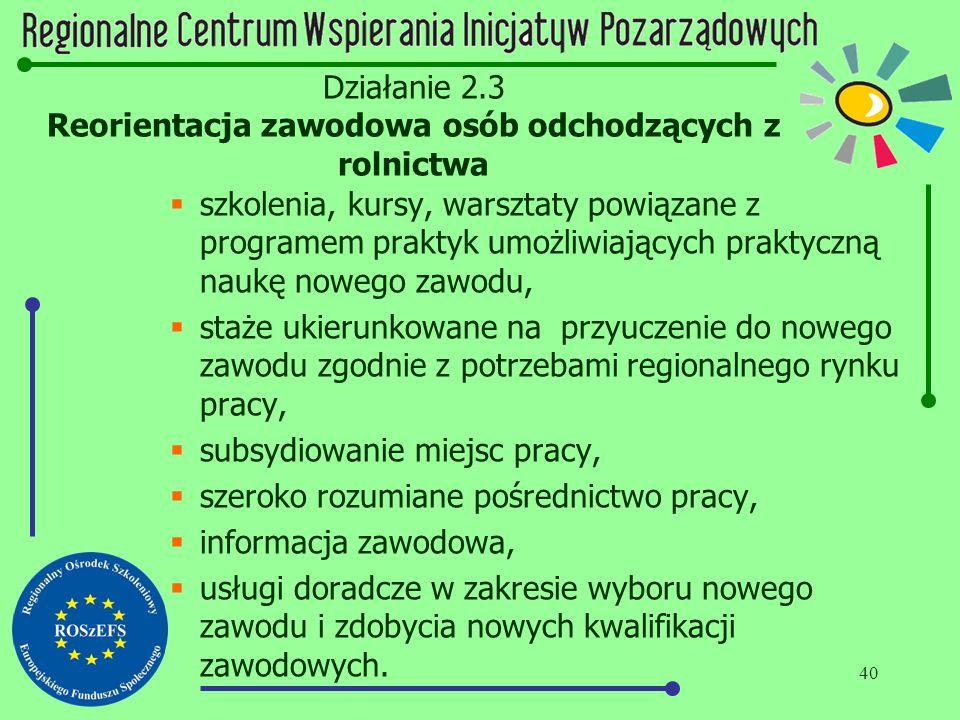 40 Działanie 2.3 Reorientacja zawodowa osób odchodzących z rolnictwa  szkolenia, kursy, warsztaty powiązane z programem praktyk umożliwiających prakt