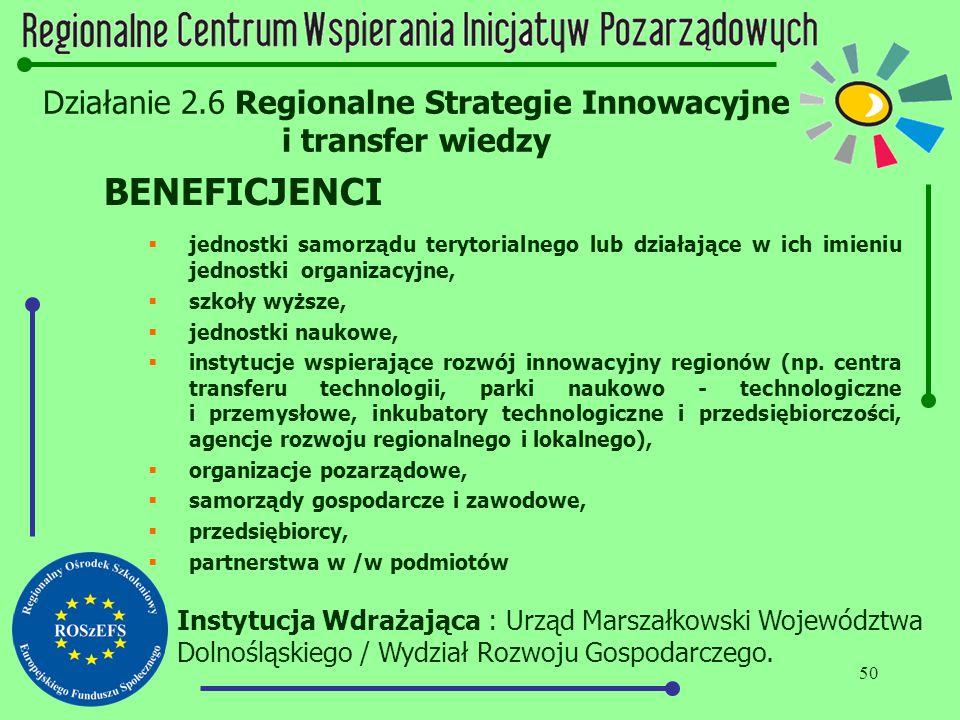 50 Działanie 2.6 Regionalne Strategie Innowacyjne i transfer wiedzy BENEFICJENCI  jednostki samorządu terytorialnego lub działające w ich imieniu jed