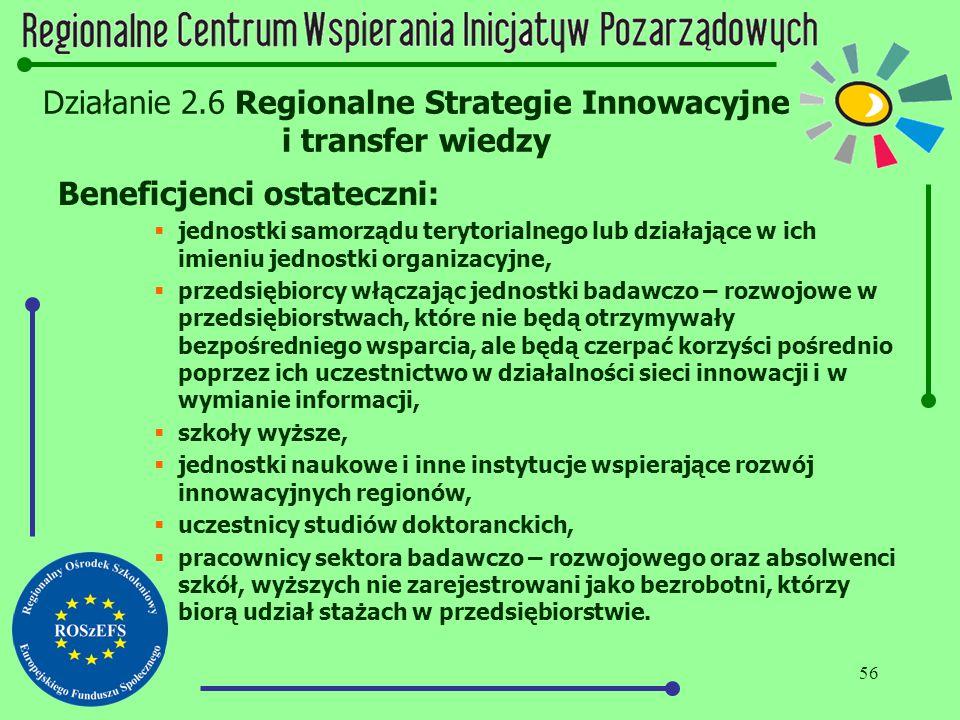 56 Działanie 2.6 Regionalne Strategie Innowacyjne i transfer wiedzy Beneficjenci ostateczni:  jednostki samorządu terytorialnego lub działające w ich