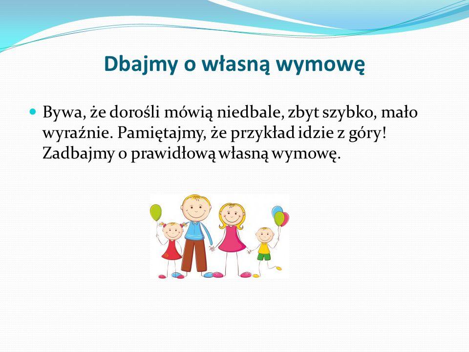 Dbajmy o własną wymowę Bywa, że dorośli mówią niedbale, zbyt szybko, mało wyraźnie. Pamiętajmy, że przykład idzie z góry! Zadbajmy o prawidłową własną