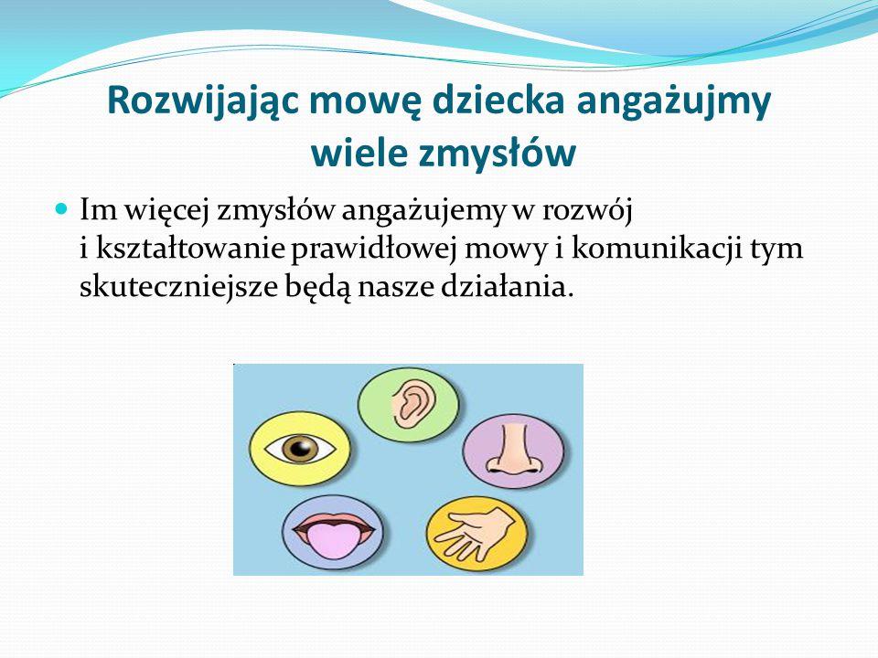 Rozwijając mowę dziecka angażujmy wiele zmysłów Im więcej zmysłów angażujemy w rozwój i kształtowanie prawidłowej mowy i komunikacji tym skuteczniejsze będą nasze działania.