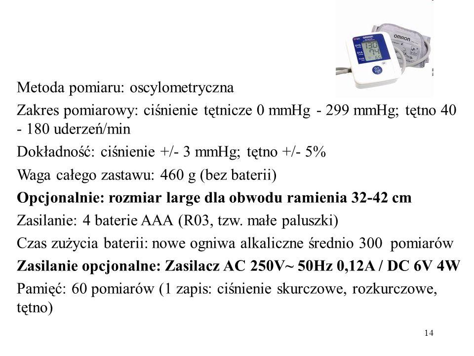 14 Metoda pomiaru: oscylometryczna Zakres pomiarowy: ciśnienie tętnicze 0 mmHg - 299 mmHg; tętno 40 - 180 uderzeń/min Dokładność: ciśnienie +/- 3 mmHg