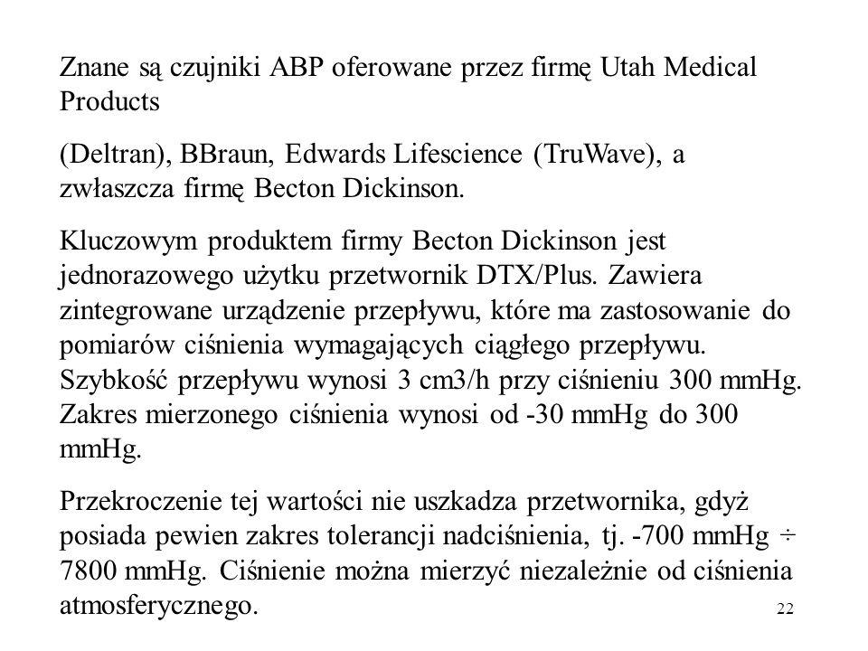 22 Znane są czujniki ABP oferowane przez firmę Utah Medical Products (Deltran), BBraun, Edwards Lifescience (TruWave), a zwłaszcza firmę Becton Dickin