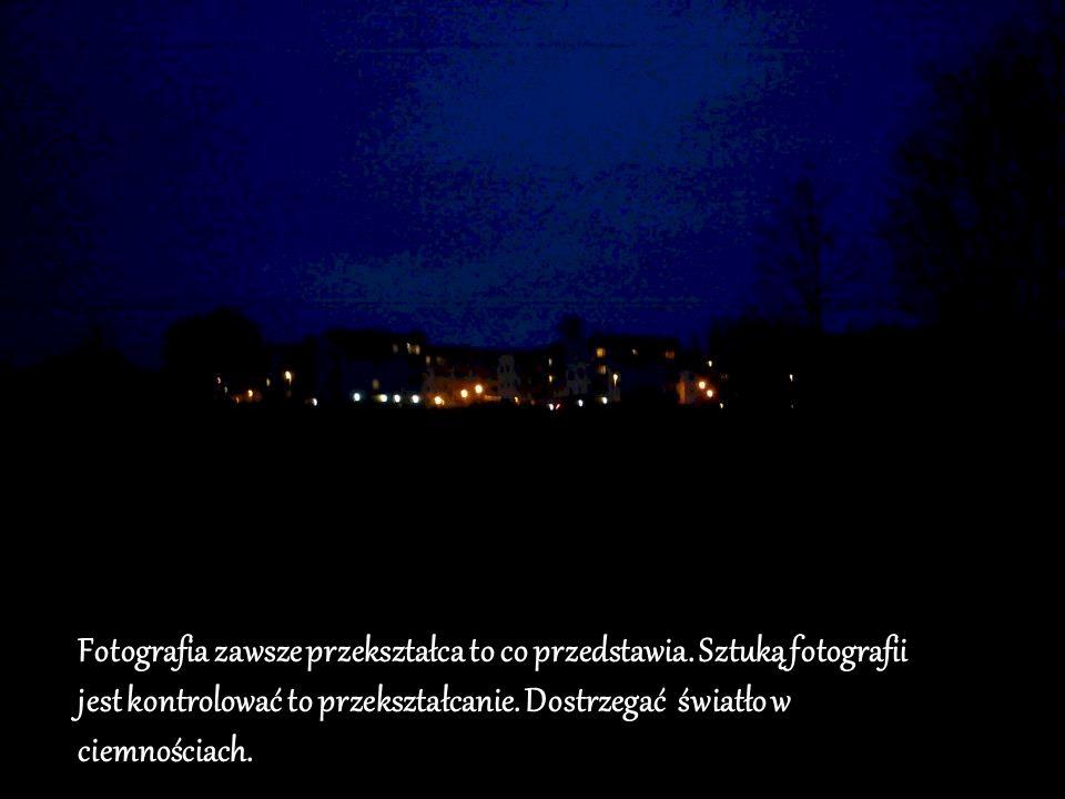Fotografia zawsze przekształca to co przedstawia. Sztuką fotografii jest kontrolować to przekształcanie. Dostrzegać światło w ciemnościach.