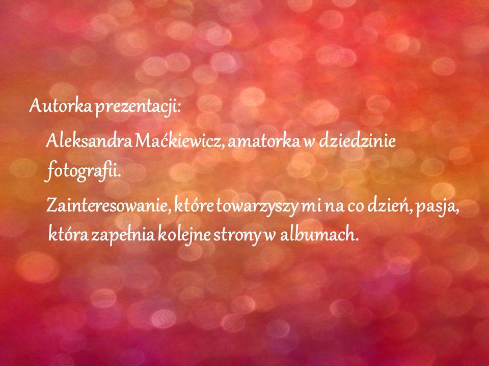 Autorka prezentacji: Aleksandra Maćkiewicz, amatorka w dziedzinie fotografii. Zainteresowanie, które towarzyszy mi na co dzień, pasja, która zapełnia