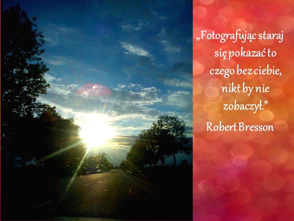 """""""Fotografując staraj się pokazać to czego bez ciebie, nikt by nie zobaczył."""" Robert Bresson"""