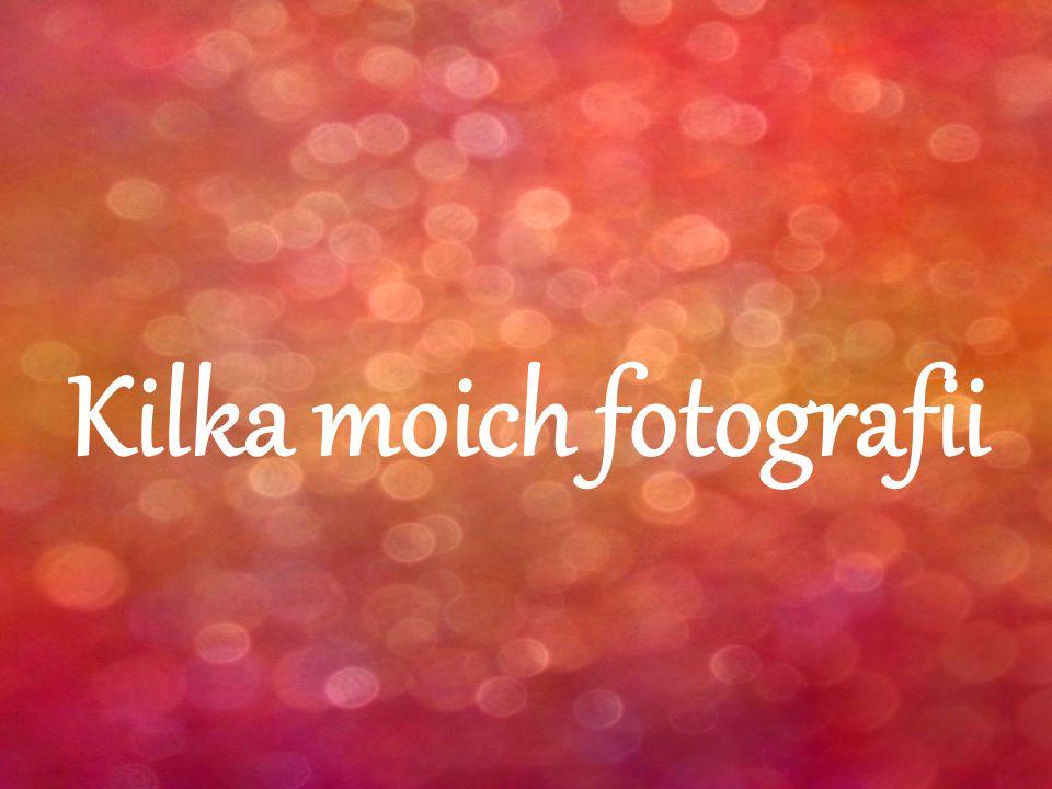 Kilka moich fotografii