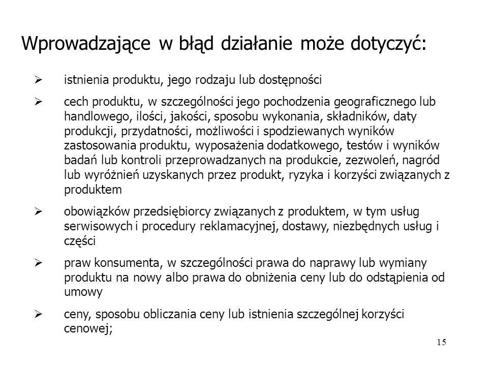 15 Wprowadzające w błąd działanie może dotyczyć:  istnienia produktu, jego rodzaju lub dostępności  cech produktu, w szczególności jego pochodzenia