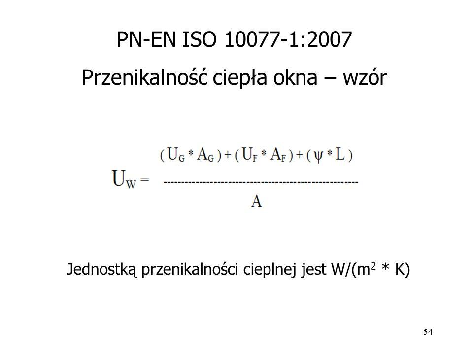 54 PN-EN ISO 10077-1:2007 Przenikalność ciepła okna – wzór Jednostką przenikalności cieplnej jest W/(m 2 * K)