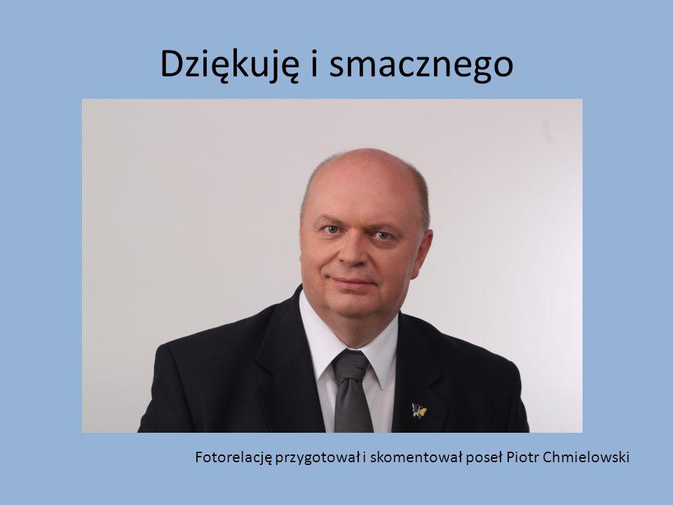 Dziękuję i smacznego Fotorelację przygotował i skomentował poseł Piotr Chmielowski