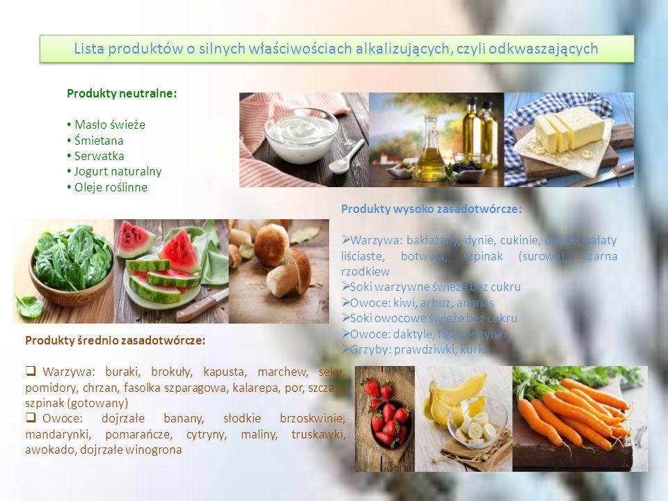 Produkty słabo zasadotwórcze: Warzywa: kalafior, cebula, roszponka, kiełki pszenicy i orkiszu Owoce: wiśnie, czereśnie, dojrzałe jabłka, gruszki, śliwki Oliwa z oliwek Migdały Maślanka Wytrawne wino A oprócz tego:  Kawa zbożowa  olej rzepakowy, lniany, kokosowy  sól morska  świeże mleko kozie  mąka orkiszowa  dziki ryż  gryka  kasza jaglana **** stewia  ksylitol (cukier brzozowy)  organiczny miód pszczeli, prosto od pszczelarza  woda z cytryną  umiarkowana aktywność fizyczna najlepiej na świeżym powietrzu np.: marsze, gimnastyka itp.,