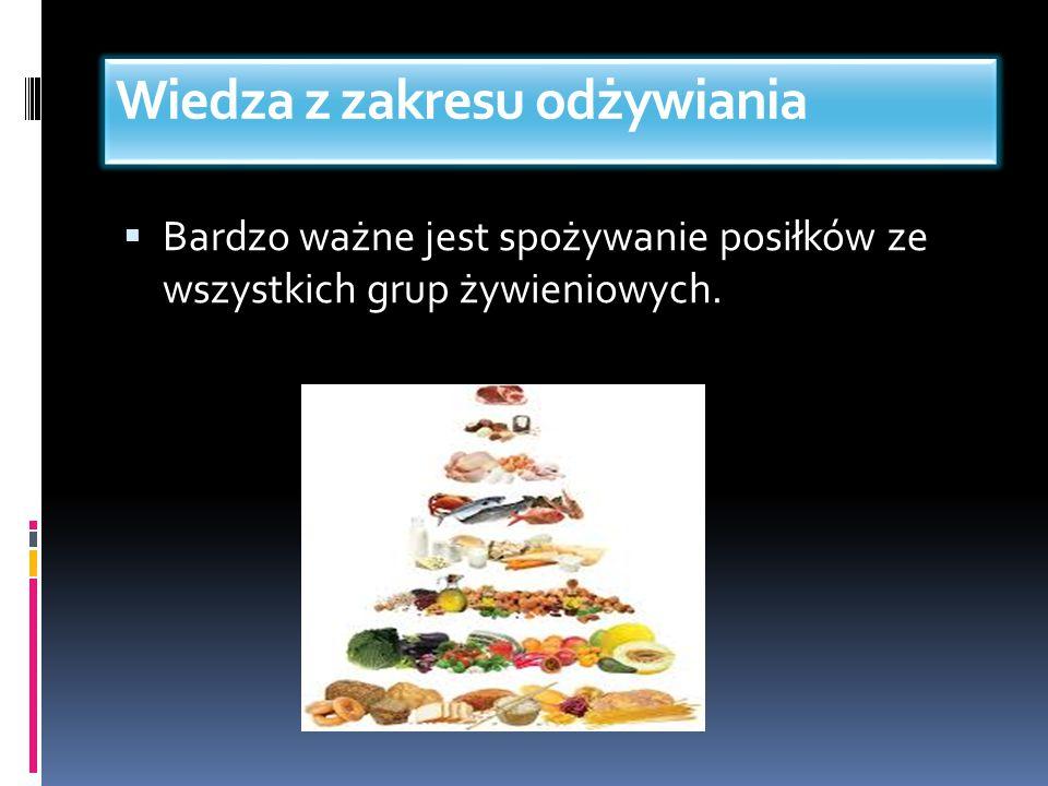 Wiedza z zakresu odżywiania  Bardzo ważne jest spożywanie posiłków ze wszystkich grup żywieniowych.